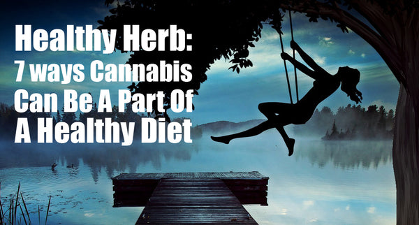 Healthy Herb: 7 ways Marijuana Can Be A Part Of A Healthy Diet