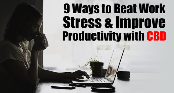 9 Ways to Beat Work Stress and Improve Productivity with CBD