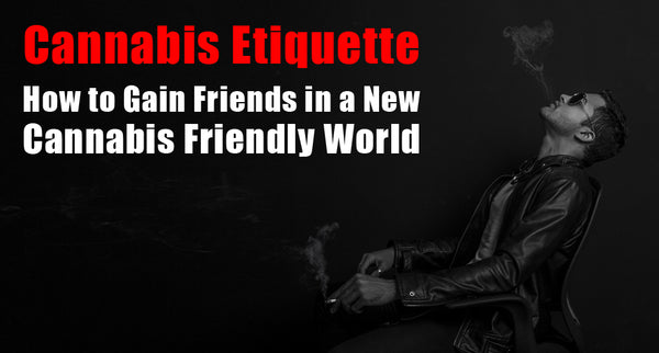 Cannabis Etiquette: How to Gain Friends in a New Cannabis Friendly World