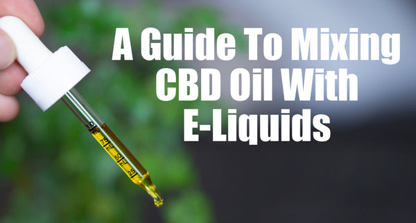 A Guide To Mixing CBD Oil With E-Liquids