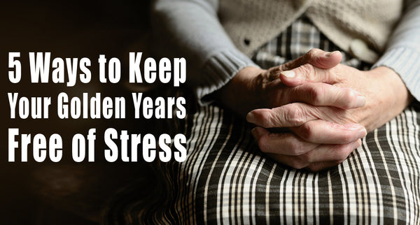 5 Ways to Keep Your Golden Years Free of Stress
