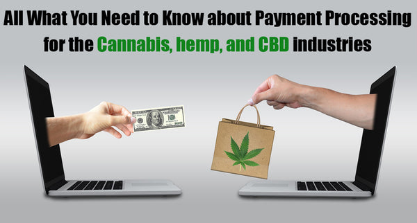 Payment Processing for the Cannabis, hemp, and CBD industries - Here is what you need to know!