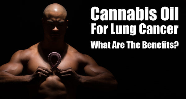 Cannabis Oil For Lung Cancer: What Are The Benefits?