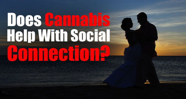 Does Cannabis Help With Social Connection?