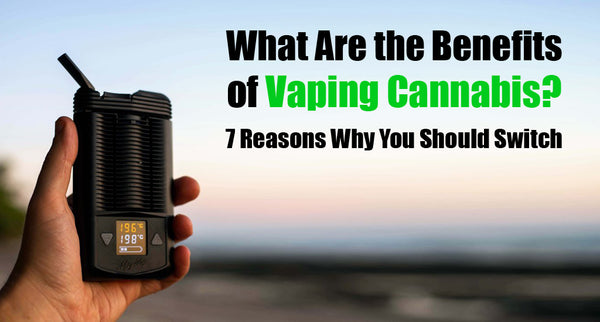 Benefits of Vaping Weed -  7 Reasons To Vape Weed Instead Of Smoking It.