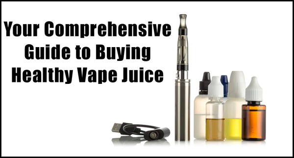 "Your Comprehensive Guide to Buying ""Healthy"" Vape Juice"