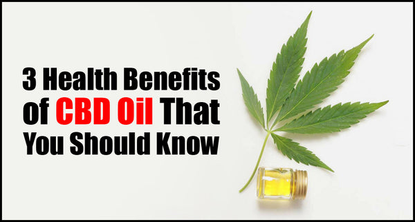 3 Health Benefits of CBD Oil That You Should Know