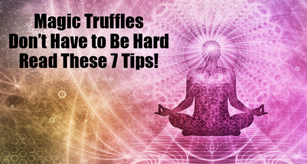 Magic Truffles Don't Have to Be Hard – Read These 7 Tips!