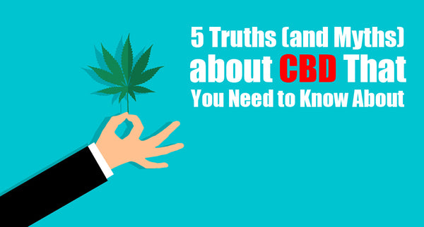 5 Truths (and Myths) about CBD That You Need to Know About