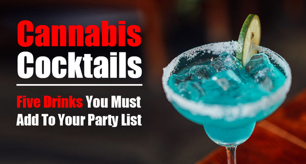 Cannabis Cocktails - Five Drinks You Must Add To Your Party List