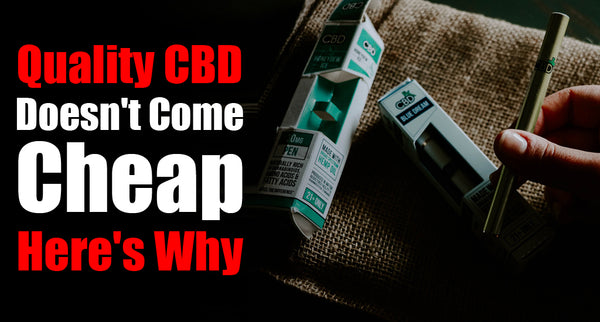 Quality CBD Doesn't Come Cheap. Here's Why