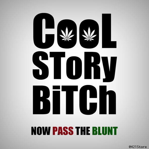 cool story bitch, now pass the blunt