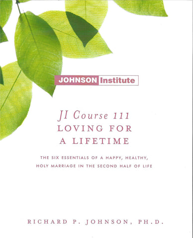 JI Course 111: LOVING FOR A LIFETIME: THE SIX ESSENTIALS FOR A HAPPY, HEALTHY, AND HOLY MARRIAGE IN THE SECOND HALF OF LIFE