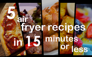 5 Air Fryer Recipes in 15 Minutes or Less!
