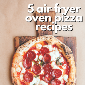 5 Air Fryer Oven Pizza Recipes