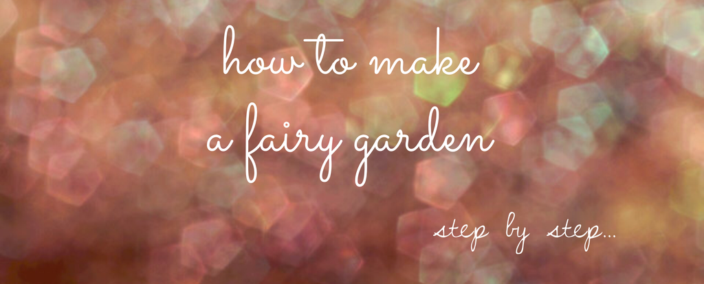 How to Make a Fairy Garden - Step by Step - Earth Fairy