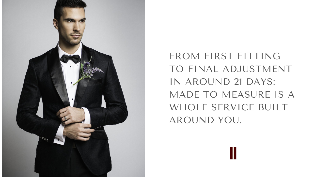 FROM FIRST FITTING TO FINAL ADJUSTMENT IN AROUND 21 DAYS: MADE TO MEASURE IS A WHOLE SERVICE BUILT AROUND YOU.