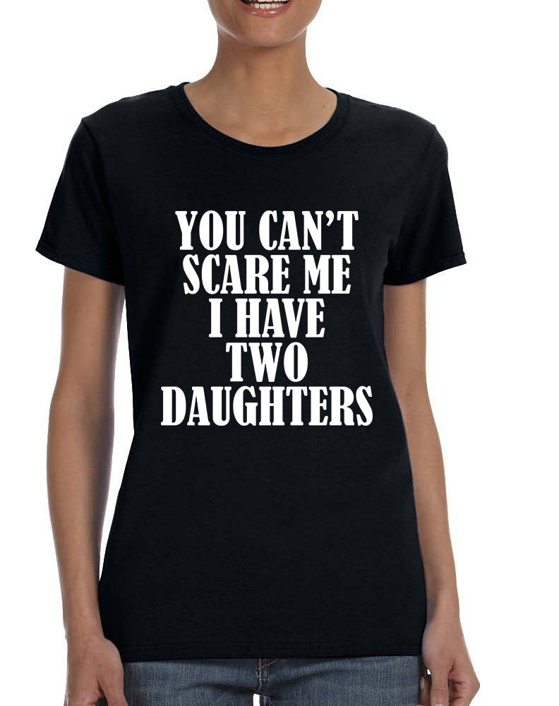 Women's T Shirt You Can't Scare Me I have Two Daughters Fun