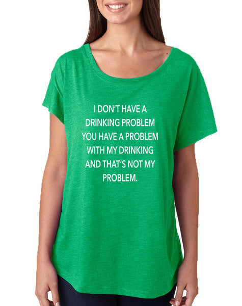 Women's Dolman I Don't Have A Drinking Problem Humor Shirt