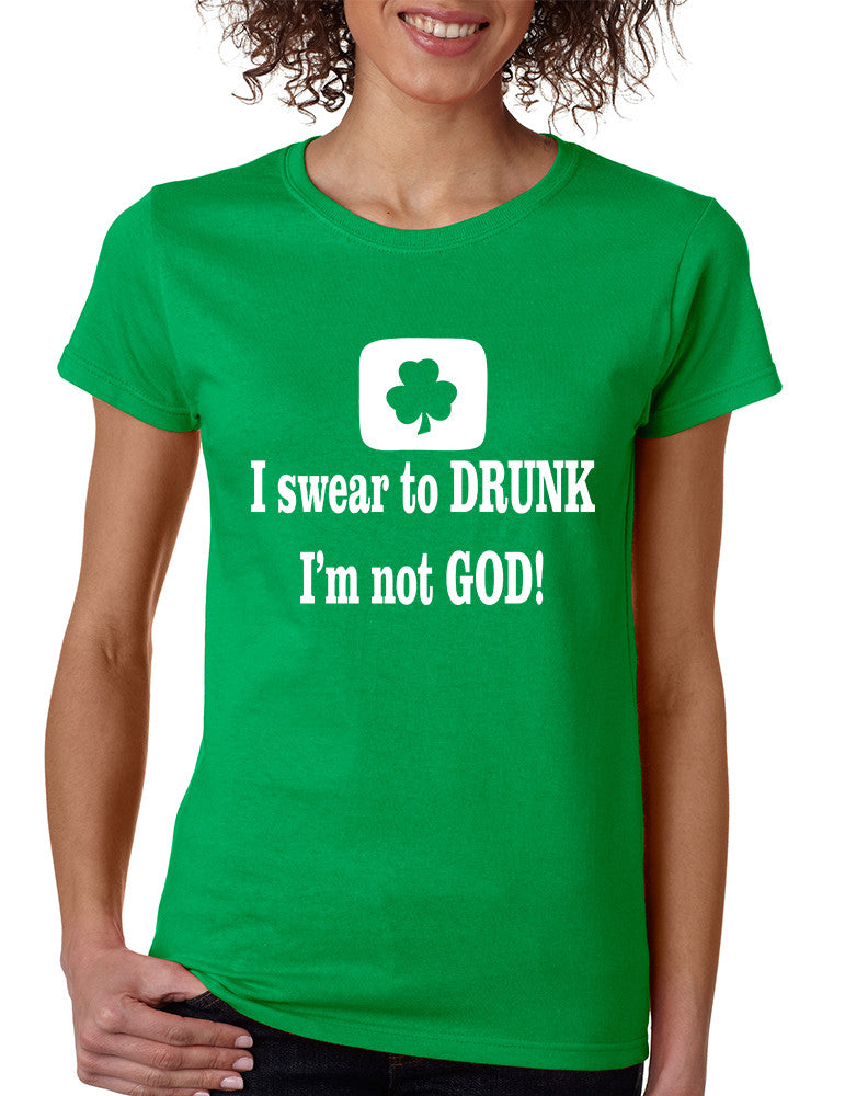 Women's T Shirt I Swear To Drunk I'm Not God St Patrick's Tee