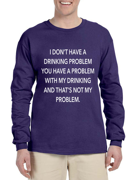 Men's Long Sleeve I Don't Have A Drinking Problem Sarcasm