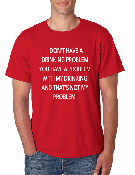 Men's T Shirt I Don't Have A Drinking Problem Sarcasm Tee