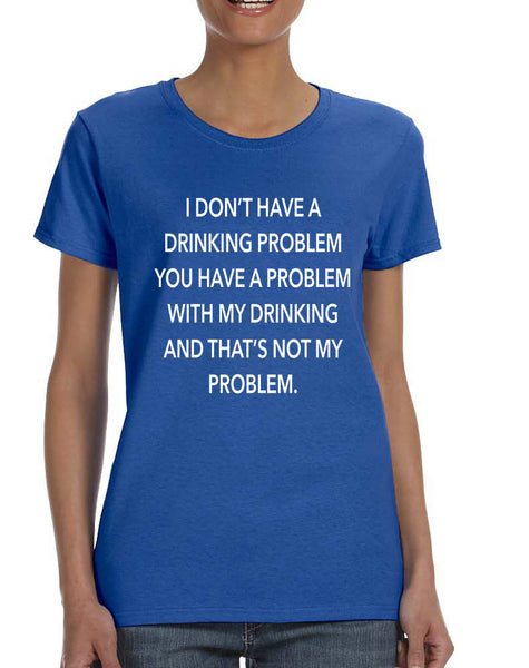 Women's T Shirt I Don't Have A Drinking Problem Funny Tee