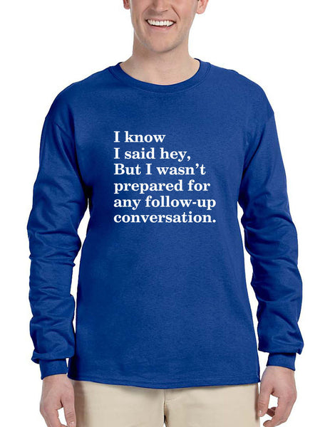 Men's Long Sleeve I Know I Said Hey Wasn't Prepared For Any
