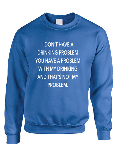 Adult Sweatshirt I Don't Have A Drinking Problem Fun Sarcasm