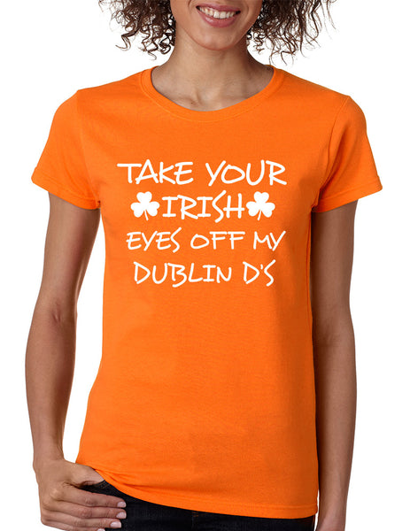 Women's T Shirt Take Your Irish Eyes Off My Dublin Patrick's