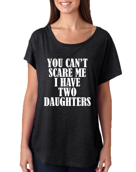 Women's Dolman You Can't Scare Me I have Two Daughters Fun