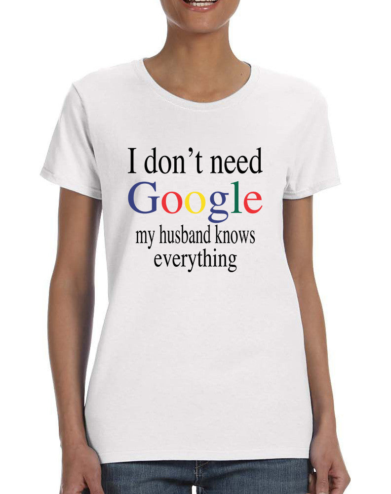 Women's T Shirt I Don't Need Google My Husband Know Everything