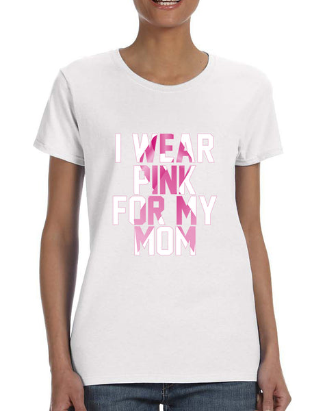 Women's T Shirt I Wear Pink For My Mom Breast Cancer Support