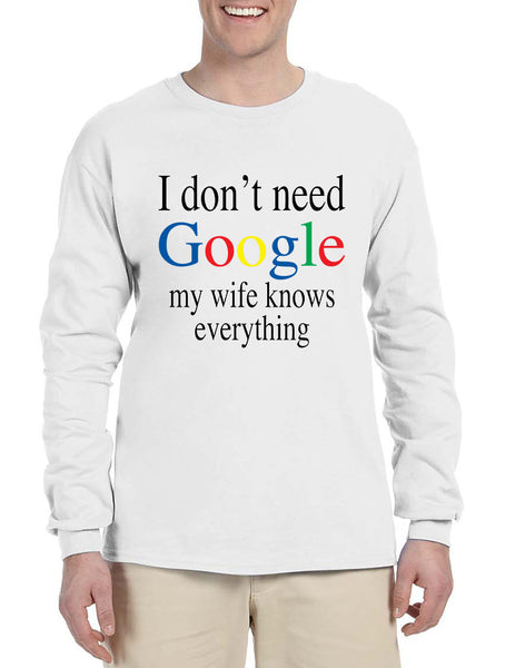 Men's Long Sleeve I Don't Need Google My Wife Know Everything