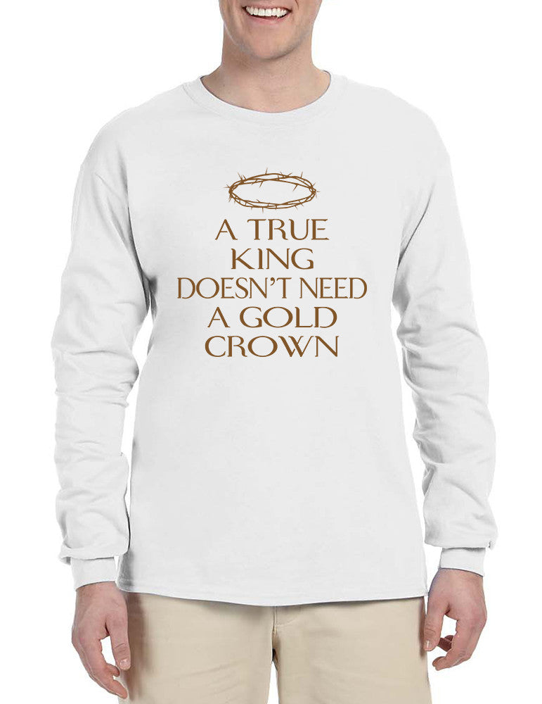 Men's Long Sleeve A True King Doesn't Need A Gold Crown