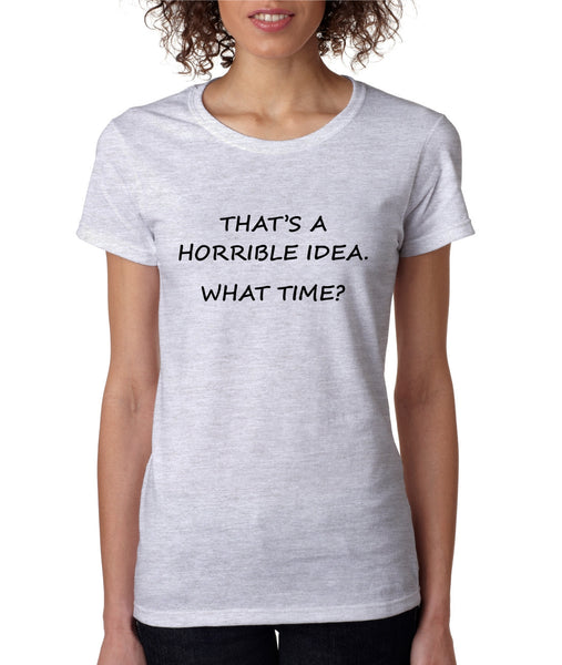 Women's T Shirt That's A Horrible Idea What Time Funny Tee - ALLNTRENDSHOP - 1
