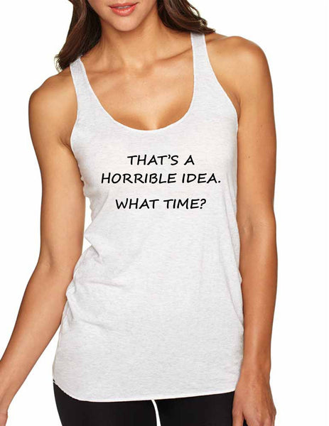 Women's Tank Top That's A Horrible Idea What Time Cool Top - ALLNTRENDSHOP - 1