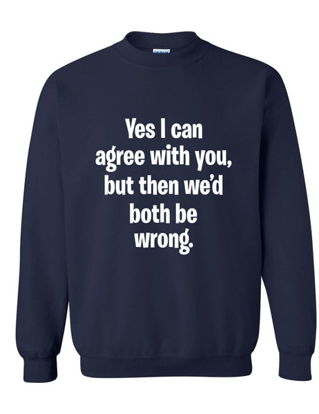 Adult Sweatshirt I Can Agree With You But We'd Both Be Wrong Fun Top