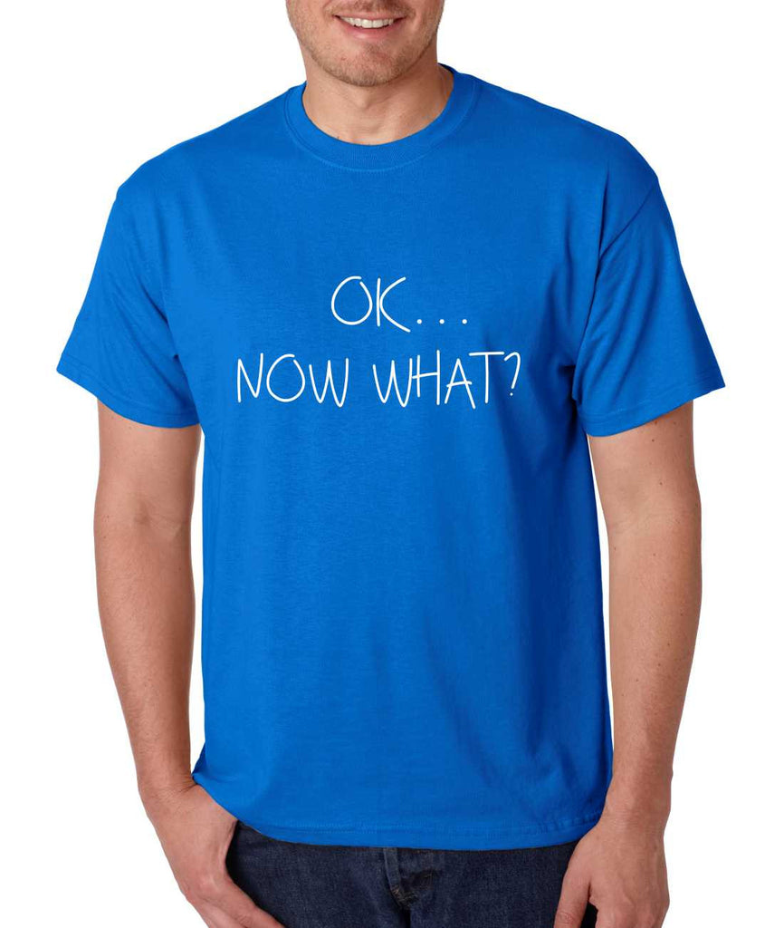 Men's T Shirt OK Now What? Funny Cool Stuff Humor T Shirt - ALLNTRENDSHOP - 1