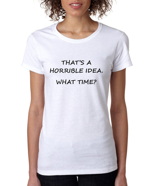 Women's T Shirt That's A Horrible Idea What Time Funny Tee - ALLNTRENDSHOP - 2