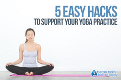 5 Easy Hacks To Support Your Yoga Practice