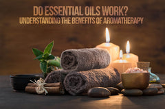 Do Essential OIls Work? Understanding The Benefits Of Aromatherapy