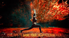 Five Tips To Make Your Meditation Better