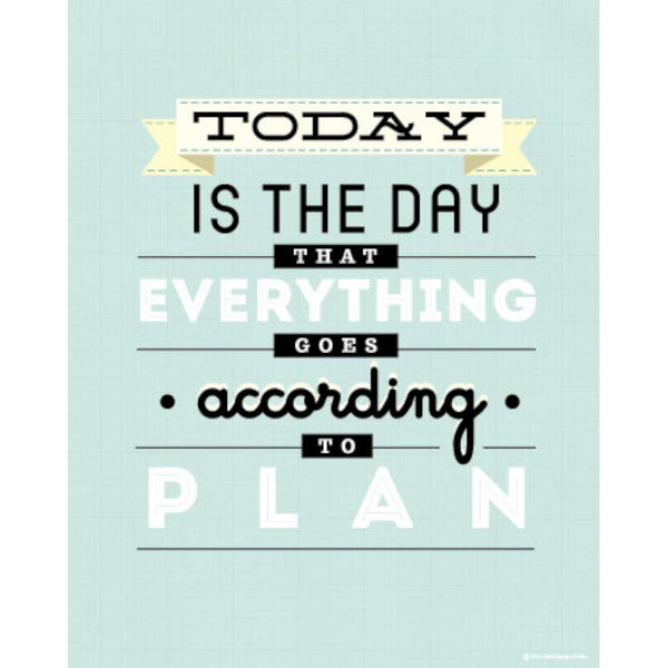 Today is the Day That Everything Goes to Plan