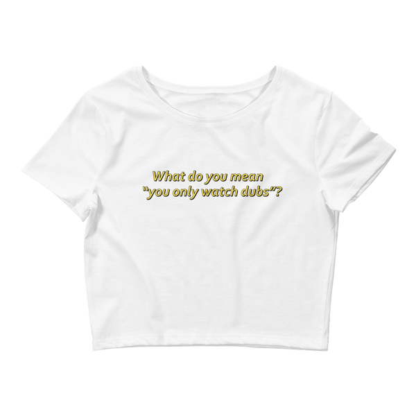 "Adorned By Chi White / XS/SM ""What Do You Mean You Only Watch Dubs?!"" Women's Crop Tee"