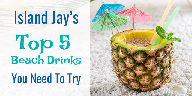 Island Jay's 5 Top Beach Drinks You Need To Try