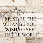 You Must Be The Change You Wish To See The World