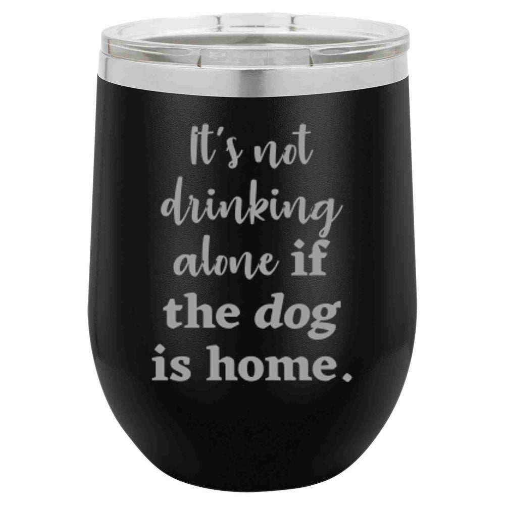 It's Not Drinking Alone If The Dog Is...Wine Tumbler