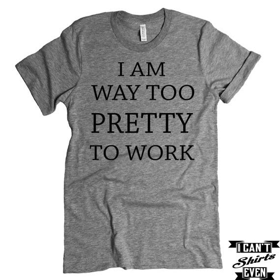 I Am Way Too Pretty To Work T shirt. Funny Tee. Personalized T-shirt.