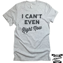 I Can't Even Right Now T-Shirt. Crew Neck shirt. Unisex  Tee